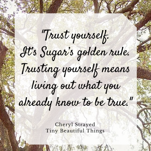Trusting yourself means living out what you already know to be true - Cheryl Strayed - Dear Sugar