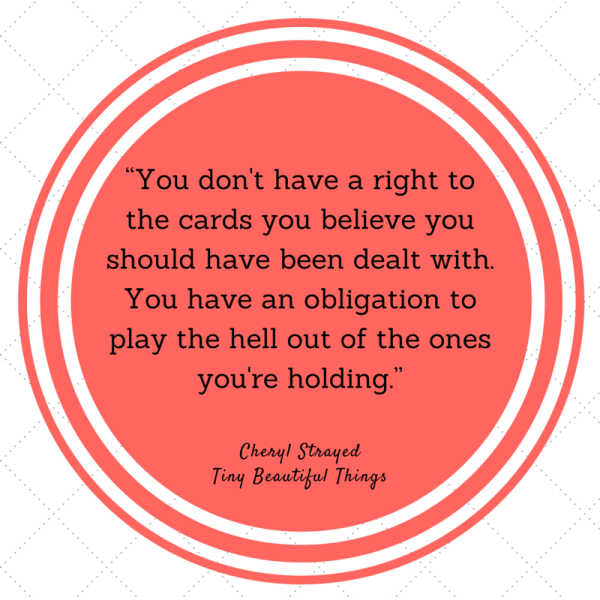 You don't have a right to the cards you believe you should have been dealt with. You have an obligation to play the hell out of the ones you're holding. - Cheryl Strayed - Dear Sugar