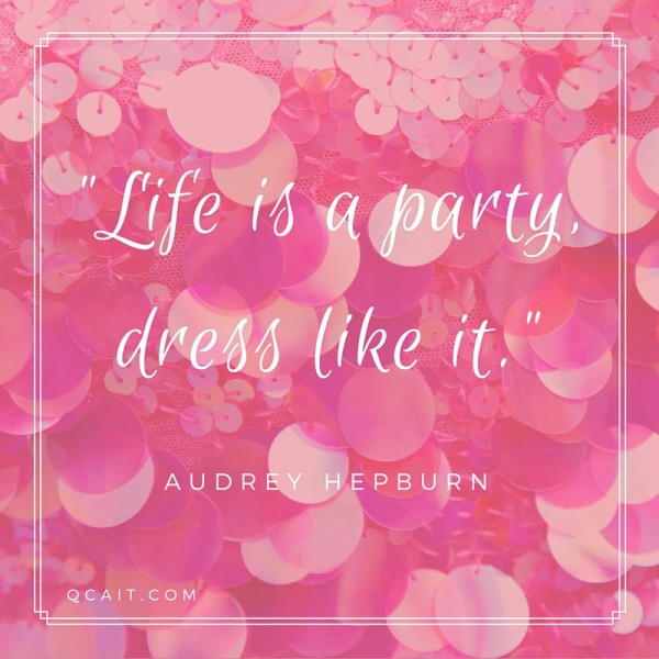 """Life is a party, dress like it."" - Audrey Hepburn"