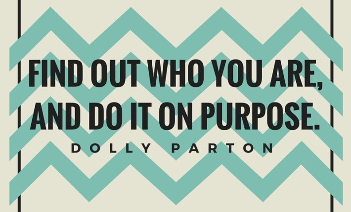 """Find out who you are, and do it on purpose."" - Dolly Parton"